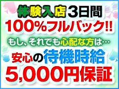 体験入店3日間 100%フルバック!!<br />もし、それでも心配な方は…<br />安心の待機時給5000円保証