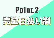 Point.2 完全日払い制